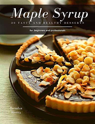 Maple Syrup: 30 tasty and healthy desserts