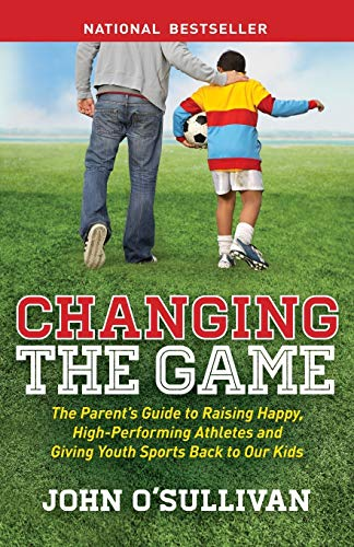 Changing the Game: The Parent's Guide to Raising Happy, High Performing Athletes, and Giving Youth Sports Back to our…