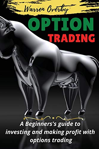 OPTIONS TRADING: A Beginnerss guide to investing and making profit with options trading.