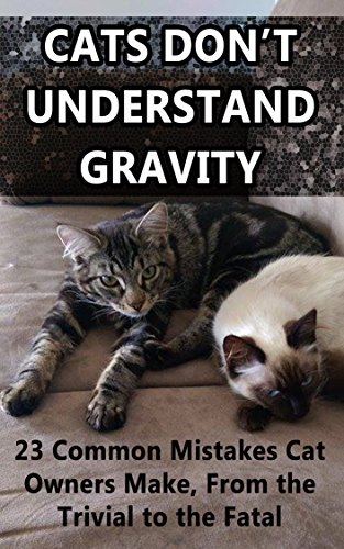 Cats Don't Understand Gravity: 23 Common Mistakes Cat Owners Make, From the Trivial to the Fatal