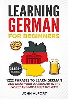 LEARNING GERMAN FOR BEGINNERS: 1222 Phrases to Learn German and Grow your Vocabulary in the Easiest and Most Effective Way! (Complete German Phrasebook) by [John  Alfort]