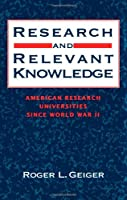 Research and Relevant Knowledge: American Research Universities Since World War II