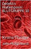 Detektiv Waterspoon: Blutgruppe 30: Krimi/Thriller von John Phillip Starck