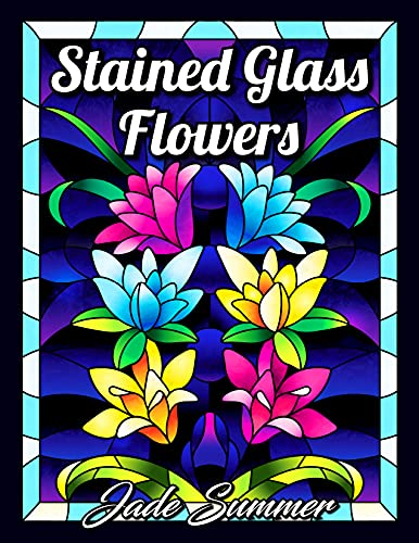 Stained Glass Flowers: An Adult Coloring Book with 50 Beautiful Flower Designs for Relaxation and Stress Relief (Stained Glass Coloring Books for Adults)