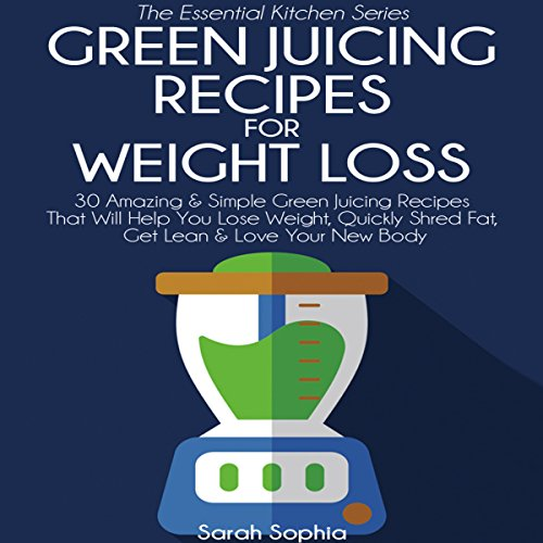 Green Juicing Recipes for Weight Loss: The Essential Kitchen Series, Book 32 audiobook cover art