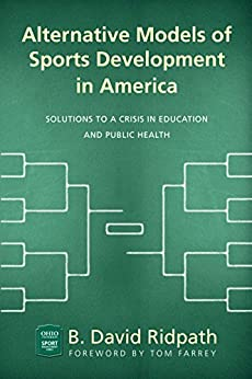 Alternative Models of Sports Development in America: Solutions to a Crisis in Education and Public Health (Ohio University Sport Management Series) by [B. David Ridpath, Tom Farrey]