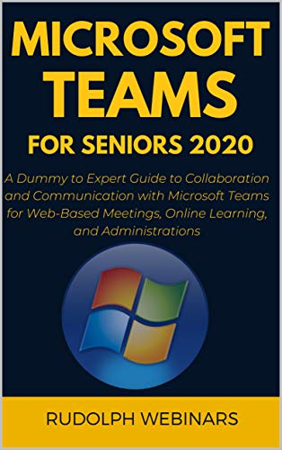 MICROSOFT TEAMS FOR SENIORS 2020: A Dummy to Expert Guide to Collaboration and Communication with Microsoft Teams for Web-Based Meetings, Online Learning, ... (Plus Tips and Tricks) (English Edition)