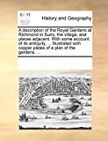 A description of the Royal Gardens at Richmond in Surry, the village, and places adjacent. With some account of its antiquity, ... Illustrated with copper plates of a plan of the gardens, ...