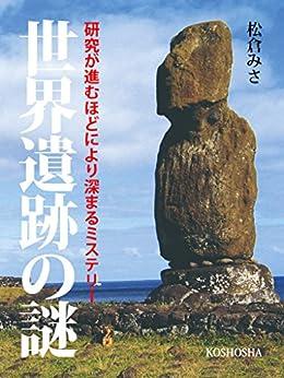 [松倉みさ]の世界遺跡の謎: 研究が進むほどに深まるミステリー【リフロー版】