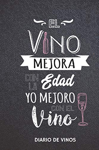 El Vino Mejora con la Edad Yo Mejoro con el Vino - Diario de Vinos: Cuaderno para Registrar Cata de Vinos, Ordenar y Registrar tus Vinos Favoritos, 6 x 9 in (15.5 x 22 cm) 100 pag