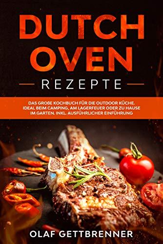 Dutch Oven Rezepte: Das große Kochbuch für die Outdoor Küche. Ideal beim Camping, am Lagerfeuer oder zu Hause im Garten. Inklusive ausführliche Einführung: Grillen mit dem Dutch Oven