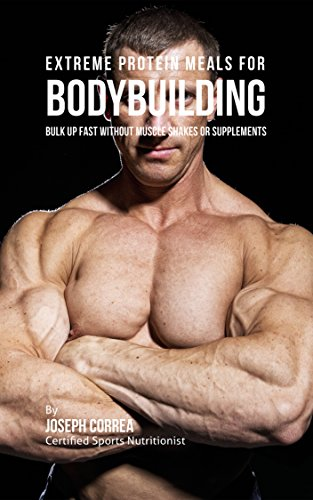 Extreme Protein Meals for Bodybuilding: Bulk up Fast without Muscle Shakes or Supplements (English Edition)