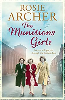 The Munitions Girls: The Bomb Girls 1: a gripping saga of love, friendship and betrayal by [Rosie Archer]