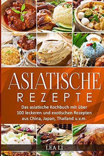 Asiatische Rezepte: Das asiatische Kochbuch mit über 100 leckeren und exotischen Rezepten aus China, Japan, Thailand u.v.m.(Sushi,Dim Sum,Jiaozi,Gyōza,Curry,Tandoori,Naan-Brot,Frühlingsrolle,Teriyaki)