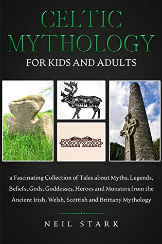 Celtic Mythology for Kids and Adults: a Fascinating Collection of Tales about Myths, Legends, Beliefs, Gods, Goddesses, Heroes and Monsters from the ... Irish, Welsh, Scottish and Brittany Mythology