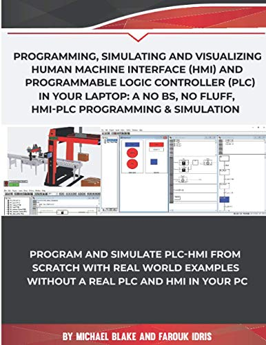 Program, Simulate & Visualizing Human Machine Interface (HMI) and Programmable Logic Controller (PLC) In Your Laptop: A No Bs, No Fluff, HMI-PLC Programming & Simulation In Automation & Robotic