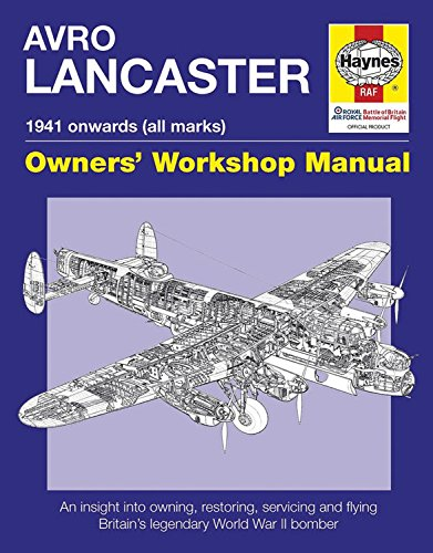 Haynes Avro Lancaster 1941 Onwards All Marks Owners' Workshop Manual: An Insight into Owning, Restoring, Servicing and Flying Britain's Legendary World War II Bomber