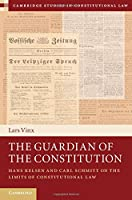 The Guardian of the Constitution: Hans Kelsen and Carl Schmitt on the Limits of Constitutional Law (Cambridge Studies in Constitutional Law, Series Number 12)