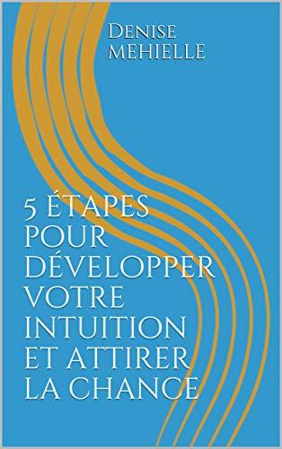 5 étapes pour développer votre intuition et attirer la chance (French Edition)