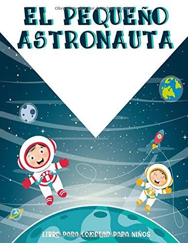 El Pequeño Astronauta: Fantástico Colorante Del Espacio Exterior Con Planetas, Astronautas, Naves Espaciales, Cohetes Y Más, ( Libros Para Colorear Para Niños )