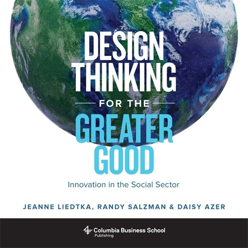 Design Thinking For The Greater Good Innovation In The Social Sector Columbia Business School Publishing Liedtka Jeanne Salzman Randy Azer Daisy 9780231179522 Amazon Com Books