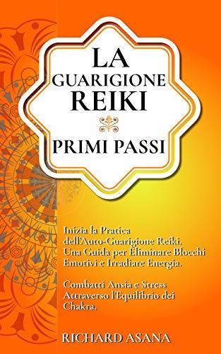 La Guarigione Reiki: Primi Passi. Inizia la Pratica dell'Auto-Guarigione Reiki. Una Guida per Eliminare Blocchi Emotivi e Irradiare Energia. Combatti Ansia e Stress Attraverso l'Equilibrio dei Chakra