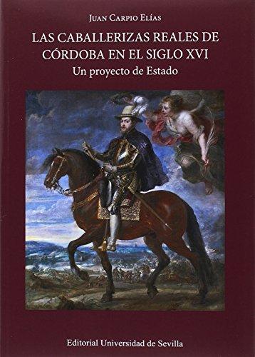 Caballerizas reales de Córdoba en el siglo XVI,Las: Un proyecto de Estado: 336 (Historia y Geografía)