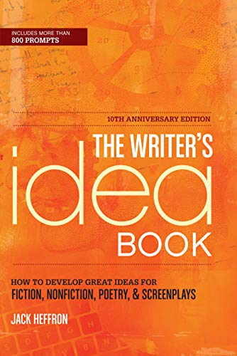 The Writer's Idea Book 10th Anniversary Edition: How to Develop Great Ideas for Fiction, Nonfiction, Poetry, and Screenplays