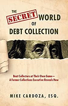 The Secret World of Debt Collection: Beat Collectors at Their Own Game—A Former Collections Executive Reveals How by [Mike Cardoza]