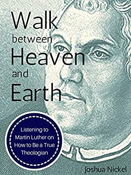Walk Between Heaven and Earth: Listening to Martin Luther on How to Be a True Theologian by [Joshua Nickel]