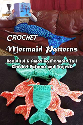 Crochet Mermaid Patterns: Beautiful & Amazing Mermaid Tail Crochet Patterns and Projects: Easy DIY...