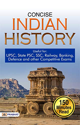 CONCISE INDIAN HISTORY Useful for UPSC, State PSC, SSC, Railway, Banking, Defence and other Competitive Exams