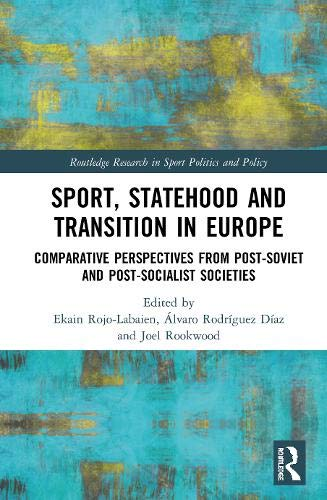 Sport, Statehood and Transition in Europe: Comparative Perspectives from Post-soviet and Post-socialist Societies (Routledge Research in Sport Politics and Policy)
