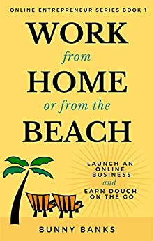 Work from Home or from the Beach: Launch an Online Business & Earn Dough on the Go (Online Entrepreneur Book 1) by [Bunny Banks]