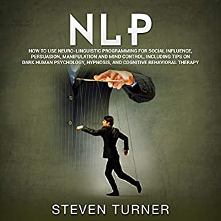 NLP: How to Use Neuro-Linguistic Programming for Social Influence, Persuasion, Manipulation and Mind Control, Including Tips on Dark Human Psychology, Hypnosis, and Cognitive Behavioral Therapy                   By:                                                                                                                                 Steven Turner                               Narrated by:                                                                                                                                 Rhett Samuel Price                      Length: 3 hrs and 22 mins     13 ratings     Overall 4.6