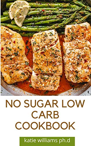 NO SUGAR LOW CARB COOKBOOK: Over 55 Delicious No-Sugar, Low-Carb, Gluten-Free Recipes for Eating Clean and Living Healthy