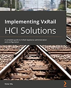 Implementing VxRail HCI Solutions  A complete guide to VxRail Appliance administration and configuration