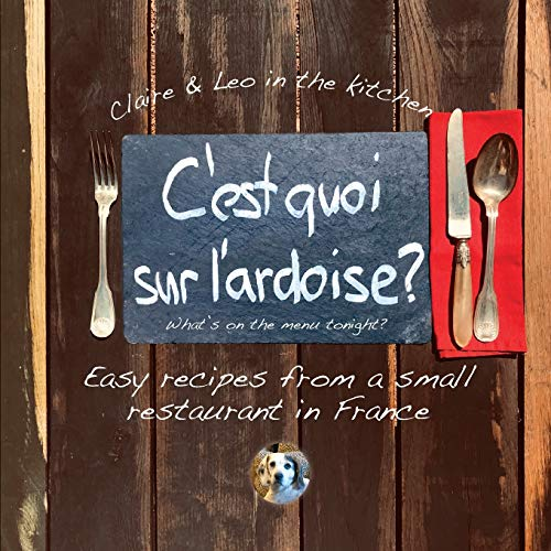 C'est quoi sur l'ardoise - what's on the menu tonight?: Easy recipes from a small restaurant in France