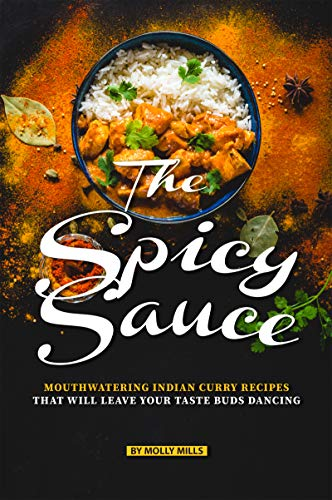 The Spicy Sauce: Mouthwatering Indian Curry Recipes that will leave your taste buds Dancing (English Edition)