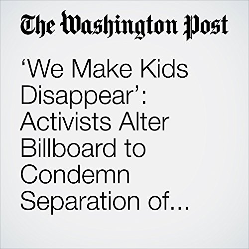 'We Make Kids Disappear': Activists Alter Billboard to Condemn Separation of Migrant Families copertina