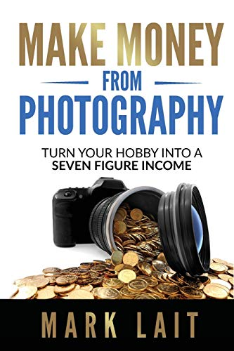 Make Money From Photography: Turn Your Hobby Into a Seven Figure Income