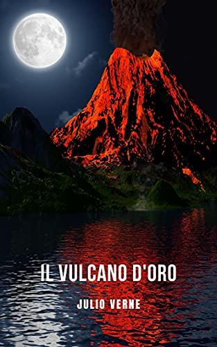 Il vulcano d'oro: Un romanzo d'avventura di fantascienza raccontato da Jules Verne