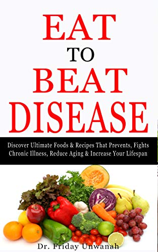EAT TO BEAT DISEASE: Discover Ultimate Foods & Recipes That Prevents, Fights Chronic Illness, Reduce Aging & Increase Your Lifespan (English Edition)