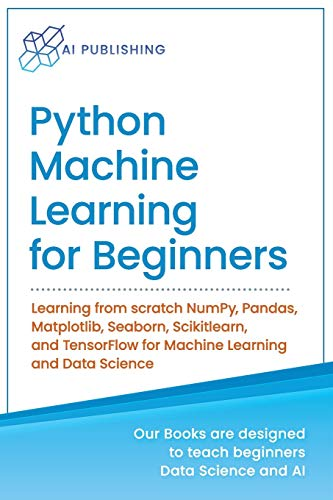 Python Machine Learning for Beginners: Learning from scratch NumPy, Pandas, Matplotlib, Seaborn, Scikitlearn, and TensorFlow for Machine Learning and Data Science