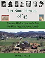 TRI-STATE HEROES of '45: Together With A Year in the Life of a West Virginia Farm Family