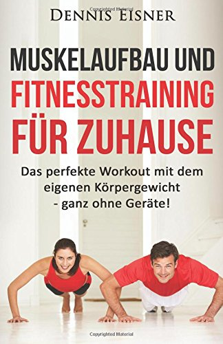 Muskelaufbau und Fitnesstraining für Zuhause: Das perfekte Workout mit dem eigenen Körpergewicht - ganz ohne Geräte! (Abnehmen, Diät, ohne Geräte, ... Bodybuilding, Gesundheit, Trainingsplan)