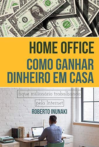 Home Office - Como Ganhar Dinheiro Em Casa: Fique Milionário Trabalhando Pelo Internet