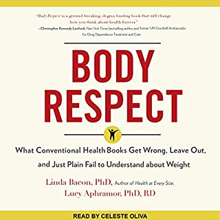 Body Respect     What Conventional Health Books Get Wrong, Leave Out, and Just Plain Fail to Understand About Weight              Written by:                                                                                                                                 Linda Bacon PhD,                                                                                        Lucy Aphramor PhD RD                               Narrated by:                                                                                                                                 Celeste Oliva                      Length: 4 hrs and 51 mins     5 ratings     Overall 4.6