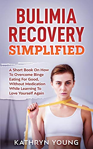 Bulimia Recovery Simplified: A Short Book On How Overcome Binge Eating For Good, Without Medication While Learning To Love Yourself Again