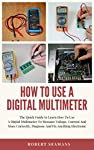 How To Use A Digital Multimeter : The Quick Guide to Learn How To Use A Digital Multimeter To Measure Voltage, Current And More Correctly, Diagnose And Fix Anything Electronic